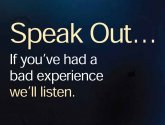 Speak out... If you've had a bad experience we'll listen